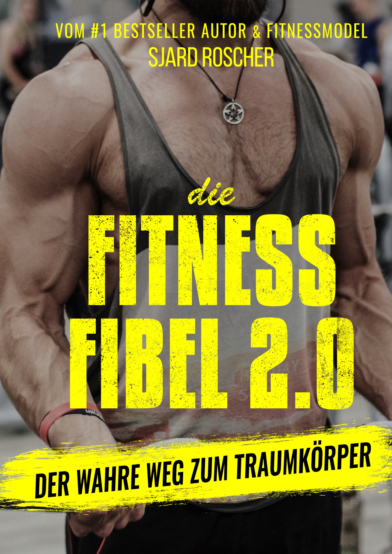 Die Fitness Fibel 2.0 - Der wahre Weg zum Traumkörper!